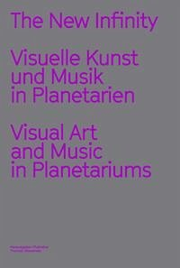 The New Infinity. Visuelle Kunst und Musik in Planetarien / Visual Music and Art in Planetariums
