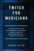 Twitch for Musicians: A Step-by-Step Guide to Producing a Livestream, Growing Audience, and Making Money as a Musician on Twitch