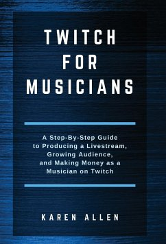 Twitch for Musicians: A Step-by-Step Guide to Producing a Livestream, Growing Audience, and Making Money as a Musician on Twitch - Allen, Karen