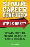 So You're Career Confused! WTF Is Next?: Proven steps to pinpoint your ideal career direction.