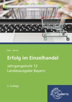 Jahrgangsstufe 12 - Lernfelder 11, 13, 14 / Erfolg im Einzelhandel, Ausgabe Bayern - Beck, Joachim;Berner, Steffen