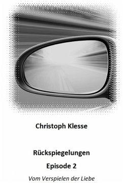 Rückspiegelungen Episode 2 - Vom Verspielen der Liebe (eBook, ePUB) - Klesse, Christoph