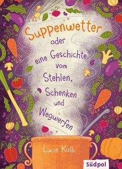Suppenwetter oder eine Geschichte vom Stehlen, Schenken und Wegwerfen (eBook, ePUB) - Kolb, Lucie