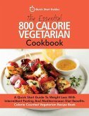 The Essential 800 Calorie Vegetarian Cookbook: A Quick Start Guide To Weight Loss With Intermittent Fasting And Mediterranean Diet Benefits. Calorie C
