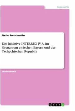 Die Initiative INTERREG IV A. im Grenzraum zwischen Bayern und der Tschechischen Republik - Bretschneider, Stefan