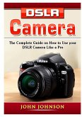DSLR Camera: The Complete Guide on How to Use your DSLR Camera Like a Pro
