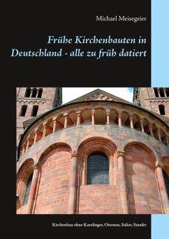 Frühe Kirchenbauten in Deutschland - alle zu früh datiert - Meisegeier, Michael