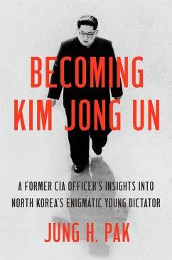Becoming Kim Jong Un - Pak, Jung H.