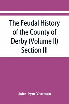The feudal history of the County of Derby (chiefly during the 11th, 12th, and 13th centuries) (Volume II) Section III. - Pym Yeatman, John