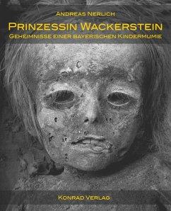 Prinzessin Wackerstein. Geheimnisse einer bayerischen Kindermumie - Nerlich, Andreas