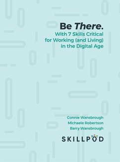 Be There... with 7 Skills Critical for Working (and Living) in the Digital Age - Skillpod. Inc; Wansbrough, Connie; Michaele Robertson, Barry Wansbrough