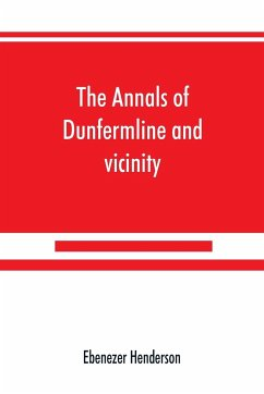 The annals of Dunfermline and vicinity, from the earliest authentic period to the present time, A.D. 1069-1878; interspersed with explanatory notes, memorabilia, and numerous illustrative engravings. - Henderson, Ebenezer