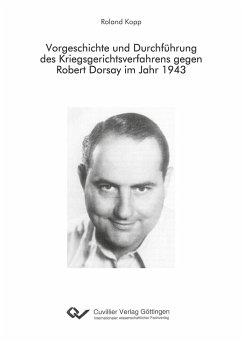 Vorgeschichte und Durchführung des Kriegsgerichtsverfahrens gegen Robert Dorsay im Jahr 1943 - Kopp, Roland