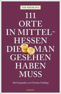 111 Orte in Mittelhessen, die man gesehen haben muss - Frühling, Tim