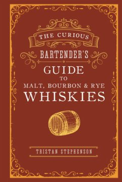 The Curious Bartender's Guide to Malt, Bourbon & Rye Whiskies - Stephenson, Tristan