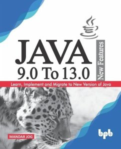 JAVA 9.0 To 13.0 New Features: Learn, Implement and Migrate to New Version of Java. - Jog, Mandar