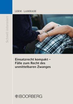 Einsatzrecht kompakt - Fälle zum Recht des unmittelbaren Zwanges - Lerm, Patrick;Lambiase, Dominik