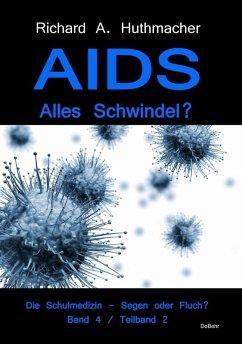 AIDS - Alles Schwindel? Die Schulmedizin - Segen oder Fluch? Betrachtungen eines Abtrünnigen Band 4, Teilband 2 (eBook, ePUB) - Huthmacher, Richard A.