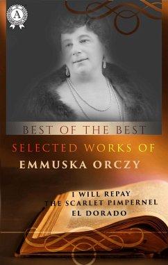 Selected works of Emmuska Orczy (I WILL REPAY, THE SCARLET PIMPERNEL, EL DORADO) (eBook, ePUB) - Orczy, Emmuska