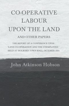 Co-Operative Labour Upon the Land - And Other Papers - The Report of a Conference Upon 'Land Co-Operation and the Unemployed.' Held at Holborn Town Hall, October 1894