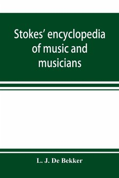 Stokes' encyclopedia of music and musicians, covering the entire period of musical history from the earliest times to the season of 1908-09 - J. de Bekker, L.
