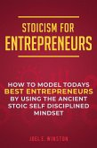 Stoicism for Entrepreneurs: How to Model Todays Best Entrepreneurs by Using the Ancient Stoic Self Disciplined Mindset (eBook, ePUB)