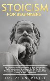 Stoicism For Beginners: An Empowering Introduction To Stoic Philosophy, Daily Meditations & A Guide To The Art Of Joy, Happiness, Positivity, Stress & Life - Be Happy, Stop Anxiety & Beat Depression - (eBook, ePUB)