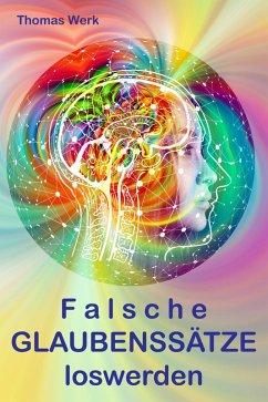 Falsche GLAUBENSSÄTZE loswerden (eBook, ePUB) - Werk, Thomas