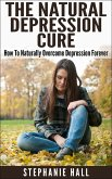 The Natural Depression Cure: How To Naturally Overcome Depression Forever (eBook, ePUB)