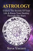 Astrology: Unlock The Secrets Of Your Life & Know Your Destiny Through The Stars (eBook, ePUB)