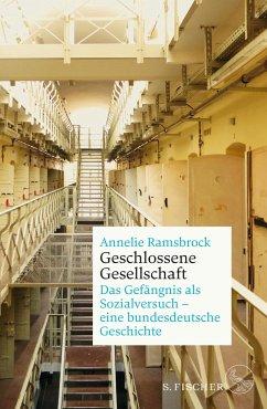 Geschlossene Gesellschaft. Das Gefängnis als Sozialversuch - eine bundesdeutsche Geschichte - Ramsbrock, Annelie