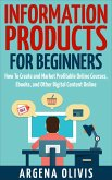 Information Products For Beginners: How To Create and Market Online Courses, Ebooks, and Other Digital Content Online (eBook, ePUB)