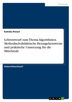 Lehrentwurf zum Thema Algorithmen. Methodisch-didaktische Herangehensweise und praktische Umsetzung für die Mittelstufe