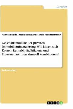 Geschäftsmodelle der privaten Immobilienfinanzierung. Wie lassen sich Kosten, Rentabilität, Effizienz und Prozessstrukturen sinnvoll kombinieren?