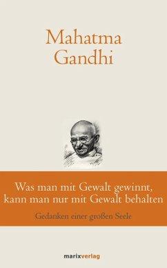 Was man mit Gewalt gewinnt, kann man nur mit Gewalt behalten (eBook, ePUB) - Gandhi, Mahatma