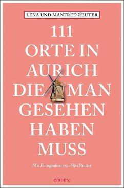 111 Orte in Aurich, die man gesehen haben muss - Reuter, Lena; Reuter, Manfred