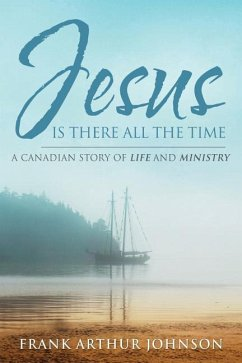 Jesus Is There All the Time: A Canadian Story of Life and Ministry - Johnson, Frank Arthur