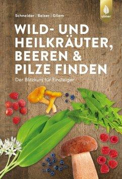 Wild- und Heilkräuter, Beeren und Pilze finden (eBook, ePUB) - Schneider, Christine; Beiser, Rudi; Gliem, Maurice