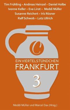 Ein Viertelstündchen Frankfurt Bd.3 (eBook, ePUB) - Müller, Meddi; Ullrich, Lutz; Rösner, Iris; Heinzel, Andreas; Frühling, Tim; Holbe, Daniel; Keller, Ivonne; Reichert, Susanne; Schwob, Ralf; Lirot, Eva