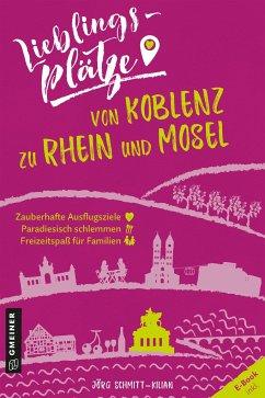 Lieblingsplätze von Koblenz zu Rhein und Mosel - Schmitt-Kilian, Jörg