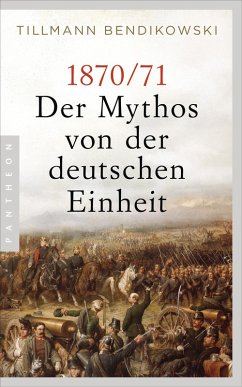 1870/71: Der Mythos von der deutschen Einheit (eBook, ePUB) - Bendikowski, Tillmann