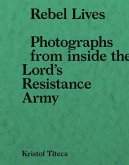 Rebel Lives: Photographs from Inside the Lord S Resistance Army