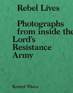 Rebel Lives: Photographs from Inside the Lord S Resistance Army - Titeca, Kristof