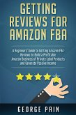 Getting reviews on Amazon FBA: A Beginners' Guide to getting Amazon FBA reviews to build a Profitable Amazon Business of Private Label Products and G