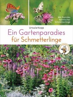 Ein Gartenparadies für Schmetterlinge. Die schönsten Blumen, Stauden, Kräuter und Sträucher für Falter und ihre Raupen. Artenschutz und Artenvielfalt im eigenen Garten. Natürlich bienenfreundlich. - Kopp, Ursula
