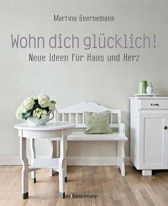 Wohn dich glücklich! Neue Ideen für Haus und Herz. Einfache Wohnideen mit Stil, viel Gefühl und wenig Geld - Goernemann, Martina