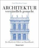 Architektur - verständlich gemacht. Die illustrierte und verständliche Baustilkunde zu Stil, Entwicklung und Geschichte der Baukunst vom antiken Griechenland bis heute. Mit Grund- und Aufrissen, Detail- und Gesamtansichten