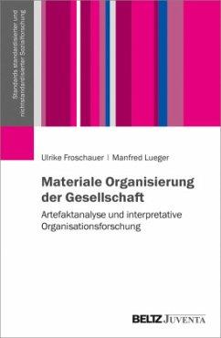 Materiale Organisierung der Gesellschaft - Froschauer, Ulrike; Lueger, Manfred