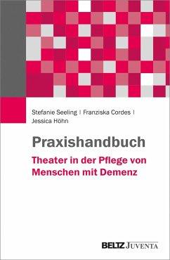 Praxishandbuch Theater in der Pflege von Menschen mit Demenz - Seeling, Stefanie; Cordes, Franziska; Höhn, Jessica