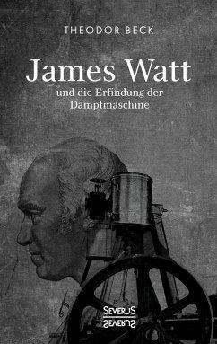 James Watt und die Erfindung der Dampfmaschine - Beck, Theodor